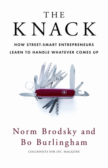 The Knack - How Street-Smart Entrepreneurs Learn to Handle Whatever Comes Up ebook by Norm Brodsky,Bo Burlingham