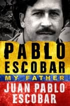 Pablo Escobar: My Father eBook by Juan Pablo Escobar, Andrea Rosenberg