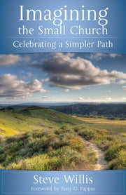 Imagining the Small Church - Celebrating a Simpler Path ebook by Steve Willis