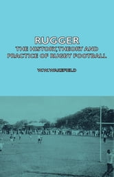 Rugger - The History, Theory and Practice of Rugby Football ebook by W. Wakefield,