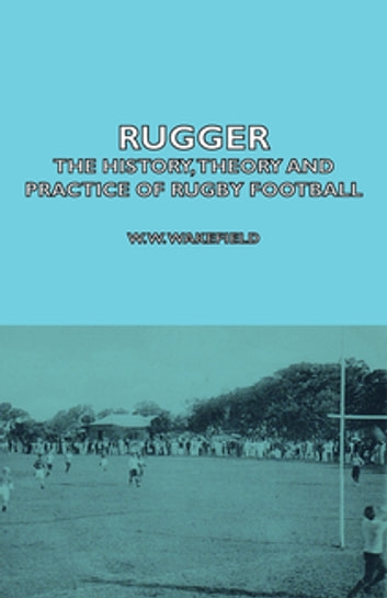 Rugger - The History, Theory and Practice of Rugby Football ebook by W. Wakefield