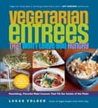 Vegetarian Entrées That Won't Leave You Hungry - Nourishing, Flavorful Main Courses That Fill the Center of the Plate ebook by Lukas Volger