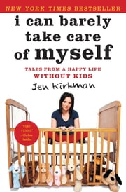 I Can Barely Take Care of Myself - Tales From a Happy Life Without Kids ebook by Jen Kirkman