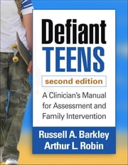 Defiant Teens, Second Edition - A Clinician's Manual for Assessment and Family Intervention ebook by Russell A. Barkley, PhD, ABPP, ABCN,Arthur L. Robin, PhD