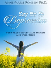 Say No To Depression: Your Plan For Ultimate Success And Well-Being ebook by Anne-Marie Ronsen