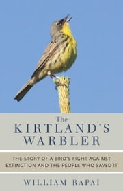 The Kirtland's Warbler - The Story of a Bird's Fight Against Extinction and the People Who Saved It ebook by William Rapai