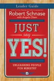 Just Say Yes! Leader Guide - Unleashing People for Ministry ebook by Robert Schnase,Olsen,Angela