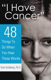 """I Have Cancer"" - 48 Things To Do When You Hear The Words ebook by Stan Goldberg, Ph.D."