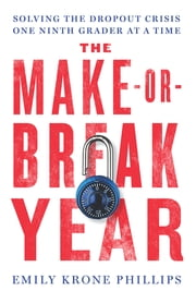 The Make-or-Break Year - Solving the Dropout Crisis One Ninth Grader at a Time ebook by Emily Krone Phillips