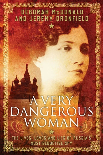 A Very Dangerous Woman - The Lives, Loves and Lies of Russia's Most Seductive Spy ebook by Deborah McDonald,Jeremy Dronfield
