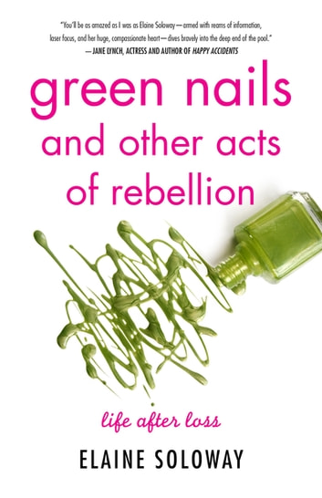 Green Nails and Other Acts of Rebellion - Life After Loss ebook by Elaine Soloway