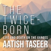 The Twice-Born - Life and Death on the Ganges audiobook by Aatish Taseer