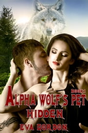 Alpha Wolf's Pet, Hidden, Book 1 - Alpha Wolf's Pet, #1 ebook by Eva Gordon