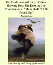 "The Confessions of Lady Beatrice: Showing How She Kept the 11th Commandment ""Thou Shall Not Be Found Out"" ebook by Anonymous"