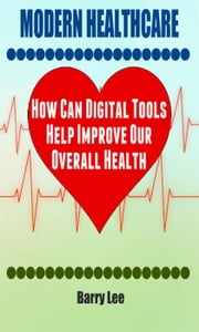 Modern Healthcare: How Can Digital Tools Help Improve Our Overall Health ebook by Barry Lee
