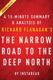 Summary of The Narrow Road to the Deep North - by Richard Flanagan | Includes Analysis ebook by Instaread Summaries