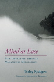 Mind at Ease - Self-Liberation through Mahamudra Meditation ebook by Traleg Kyabgon,Khenchen Thrangu