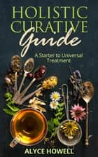 Holister Curative Guide : A Starter to Universal Treatment - Holistic Healing, #1 ebook by ALYCE HOWELL