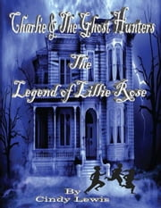 Charlie and the ghost hunters The Legend of Lillie Rose ebook by Cindy Lewis