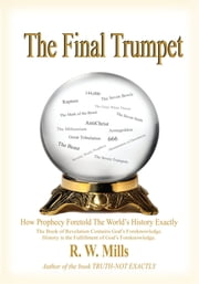 The Final Trumpet - How Prophecy Foretold The World's History Exactly ebook by R. W. Mills