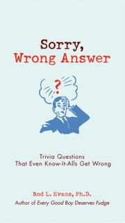 Sorry, Wrong Answer - Trivia Questions That Even Know-It-Alls Get Wrong ebook by Rod L. Evans, Ph.D.