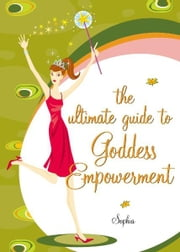 The Ultimate Guide to Goddess Empowerment ebook by Sophia Sargent