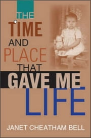 The Time and Place That Gave Me Life ebook by Janet Cheatham Bell