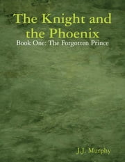 The Knight and the Phoenix: Book One: The Forgotten Prince ebook by J.J. Murphy
