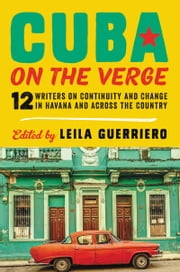 Cuba on the Verge - 12 Writers on Continuity and Change in Havana and Across the Country ebook by Leila Guerriero