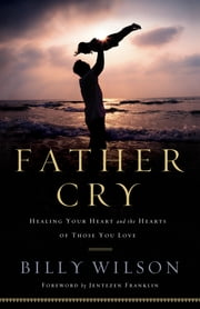 Father Cry - Healing Your Heart and the Hearts of Those You Love ebook by Billy Wilson,Jentezen Franklin