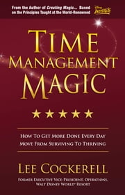 Time Management Magic - How To Get More Done Every Day And Move From Surviving To Thriving ebook by Lee Cockerell