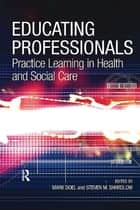 Educating Professionals - Practice Learning in Health and Social Care ebook by Steven M. Shardlow, Mark Doel