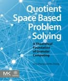 Quotient Space Based Problem Solving - A Theoretical Foundation of Granular Computing ebook by Ling Zhang, Bo Zhang