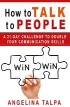 How to Talk to People ebook by Angelina Talpa