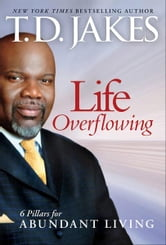 Life Overflowing, 6-in-1 - 6 Pillars for Abundant Living ebook by T. D. Jakes