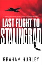 Last Flight to Stalingrad ebook by Graham Hurley
