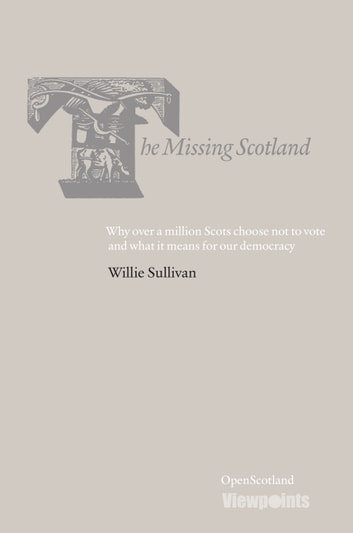 The Missing Scotland - Why over a million Scots choose not to vote and what it means for our democracy ebook by Willie Sullivan