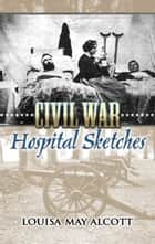 Civil War Hospital Sketches ebook by Louisa May Alcott