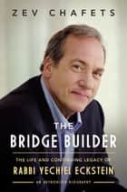 The Bridge Builder - The Life and Continuing Legacy of Rabbi Yechiel Eckstein ebook by Ze'ev Chafets