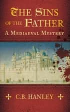 The Sins of the Father - A Mediaeval Mystery (Book 1) ebook by C.B. Hanley