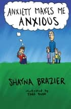 Anxiety Makes Me Anxious ebook by Shayna Brazier, Jake Bush