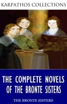The Complete Novels of the Bronte Sisters ebook by Charlotte Bronte