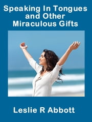 Speaking In Tongues and Other Miraculous Gifts ebook by Leslie Abbott