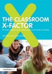 The Classroom X-Factor: The Power of Body Language and Non-verbal Communication in Teaching ebook by John White,John Gardner