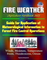 Fire Weather (Agriculture Handbook 360) Part 2 - Guide for Application of Meteorological Information to Forest Fire Control Operations, Winds, Moisture, Temperature, Fronts, Thunderstorms, Climate ebook by Progressive Management