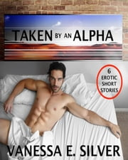 Taken By An Alpha – 6 Erotic Short Stories ebook by Vanessa E Silver