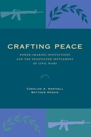 Crafting Peace - Power-Sharing Institutions and the Negotiated Settlement of Civil Wars ebook by Caroline A. Hartzell,Matthew Hoddie