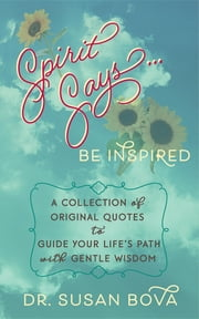Spirit Says ... Be Inspired - A Collection of Original Quotes to Guide Your Life's Path with Gentle Wisdom ebook by Dr. Susan Bova
