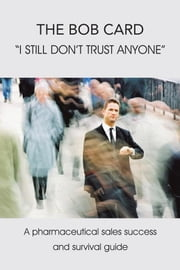 "The Bob Card ""I Still Don't Trust Anyone"" - A Pharmaceutical Sales Success and Survival Guide ebook by Bob Card"