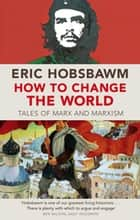 How To Change The World - Tales of Marx and Marxism ebook by Eric Hobsbawm